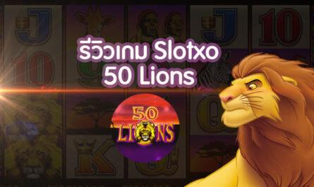 รีวิวเกม Slotxo 50 lions เกมหาเงินออนไลน์บนมือถือ